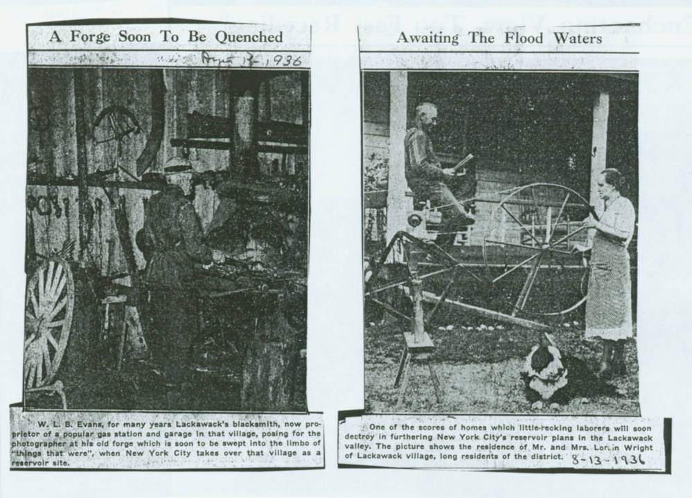 "Two newspaper clippings. The left is a dark photo of a man standing in a workshop. The headline reads ""A forge soon to be quenched"" and the small type below mentions Mr. Evans who was Lackawack's blacksmith. His forge ""was soon to be swept into the limbo of things that were, when New York City takes over that village as a reservoir site."" The other clipping is headed ""Awaiting the Flood Waters"" the photo features a old man and woman with the man reading a book and the woman at a yarn wheel. The caption highlights that these are one of the scores of homes that laborers will soon destroy."